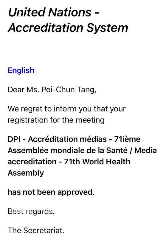 第71屆世界衛生大會(WHA)即將舉行,世界衛生組織(WHO)沒有邀請台灣派代表團出席,台灣媒體申請採訪證也遭到拒絕。聯合國歐洲總部15日以電郵通知中央社記者,拒絕核發WHA採訪證。(中央社)