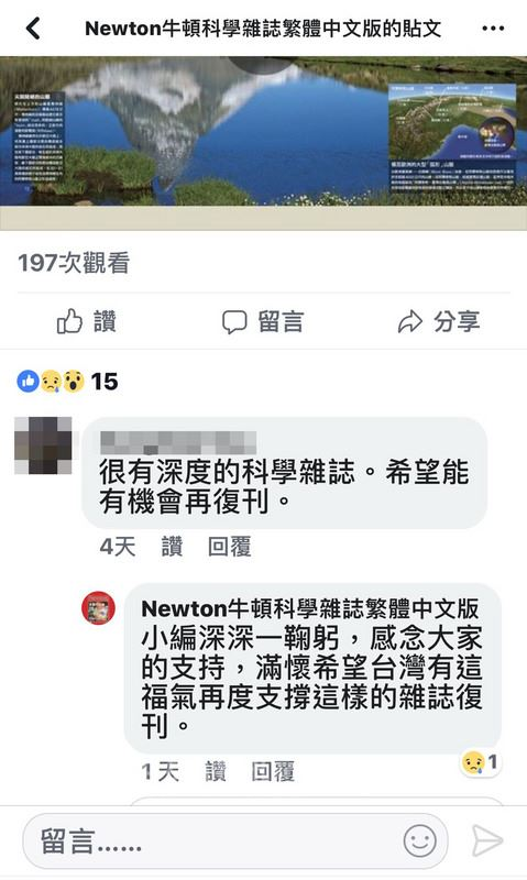 據媒體報導,老牌科普雜誌「牛頓雜誌」中文版與日方合約到期,加上台灣出版環境惡劣,因此宣布停刊。牛頓雜誌小編也在臉書留言,「感念大家的支持,滿懷希望台灣有這福氣再度支撐這樣的雜誌復刊」。(取自Newton牛頓科學雜誌繁體中文版臉書)中央社記者魏紜鈴傳真 107年7月22日